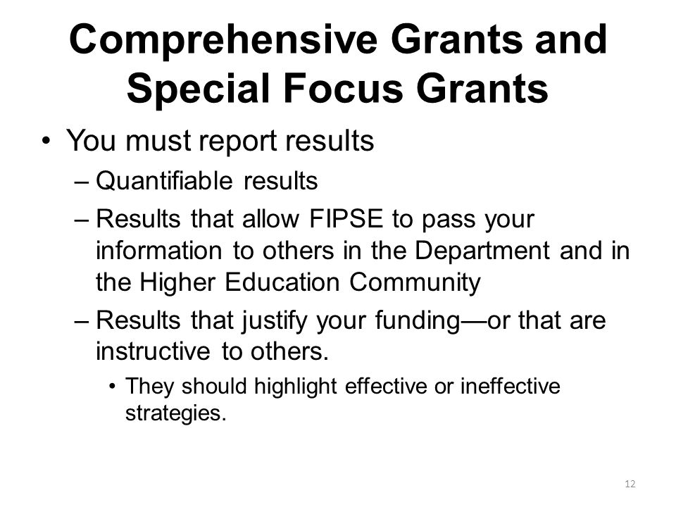 Comprehensive Grants and Special Focus Grants You must report results –Quantifiable results –Results that allow FIPSE to pass your information to others in the Department and in the Higher Education Community –Results that justify your funding—or that are instructive to others.