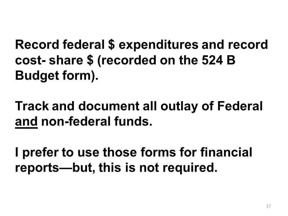 17 Record federal $ expenditures and record cost- share $ (recorded on the 524 B Budget form). Track and document all outlay of Federal and non-federa