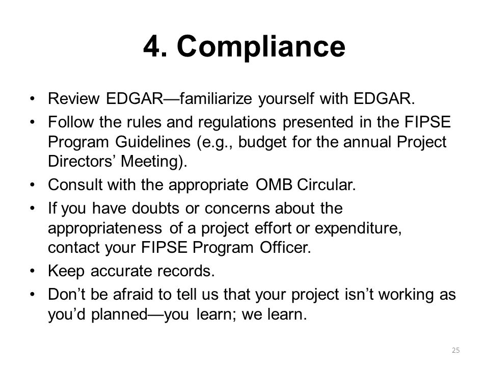 4. Compliance Review EDGAR—familiarize yourself with EDGAR. Follow the rules and regulations presented in the FIPSE Program Guidelines (e.g., budget f
