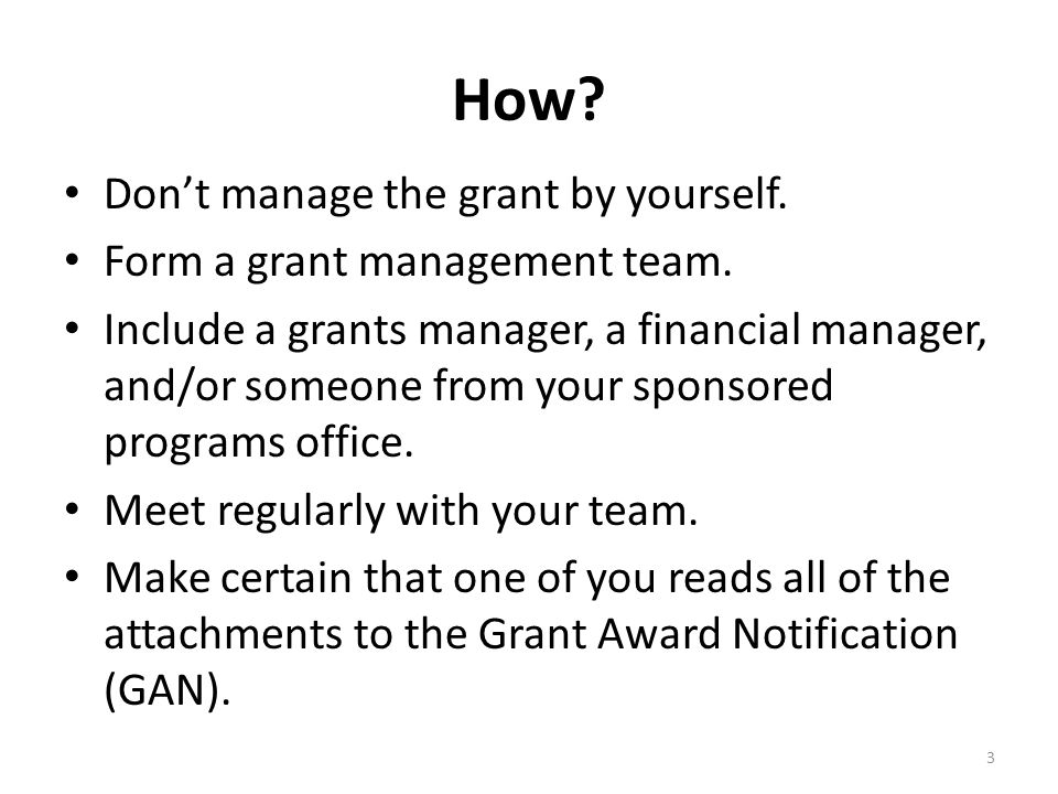 How? Don't manage the grant by yourself. Form a grant management team. Include a grants manager, a financial manager, and/or someone from your sponsor