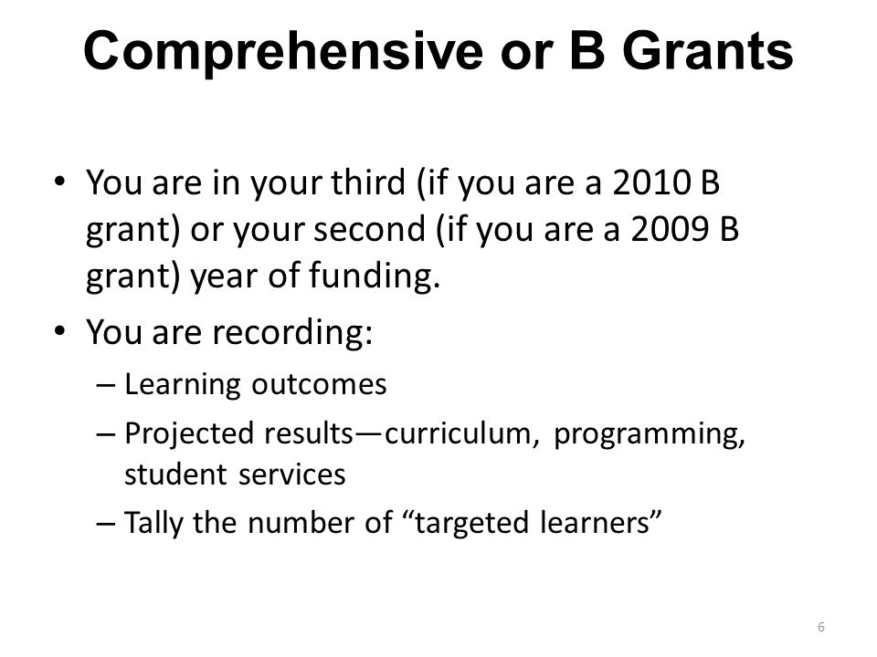 Comprehensive or B Grants 6 You are in your third (if you are a 2010 B grant) or your second (if you are a 2009 B grant) year of funding. You are reco