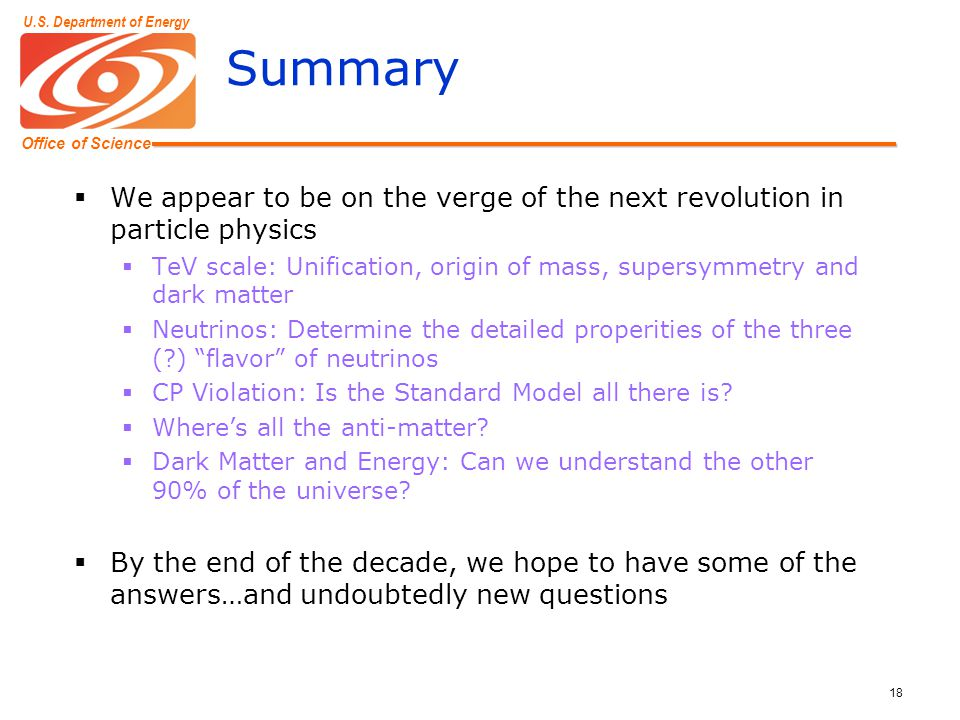 Office of Science U.S. Department of Energy 18 Summary  We appear to be on the verge of the next revolution in particle physics  TeV scale: Unificat