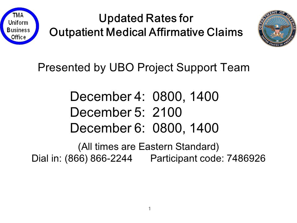 1 Updated Rates for Outpatient Medical Affirmative Claims (All times are Eastern Standard) Dial in: (866) 866-2244Participant code: 7486926 December 4: 0800, 1400 December 5: 2100 December 6: 0800, 1400 Presented by UBO Project Support Team