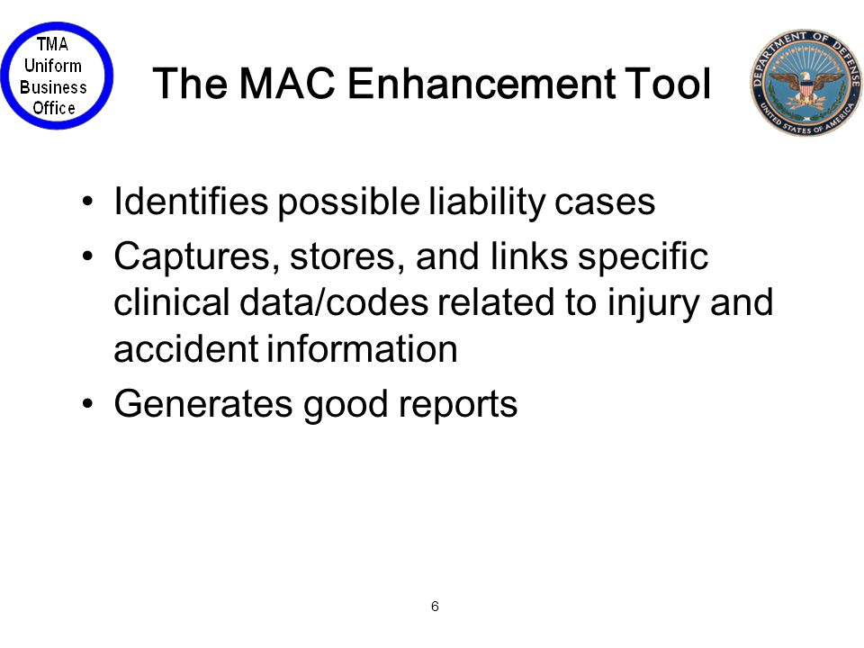 6 The MAC Enhancement Tool Identifies possible liability cases Captures, stores, and links specific clinical data/codes related to injury and accident information Generates good reports