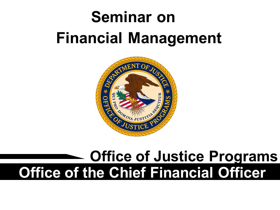 Seminar on Financial Management Office of Justice Programs Office of the Chief Financial Officer