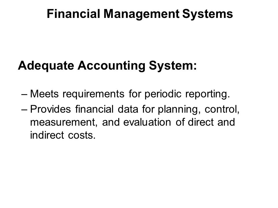 Adequate Accounting System: –Meets requirements for periodic reporting.