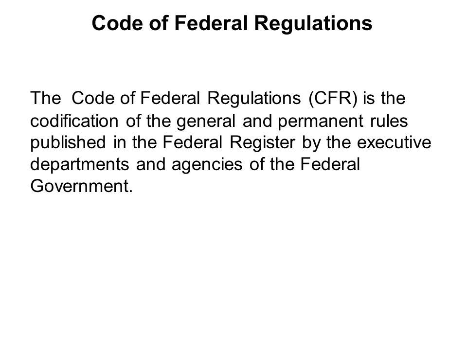 The Code of Federal Regulations (CFR) is the codification of the general and permanent rules published in the Federal Register by the executive departments and agencies of the Federal Government.