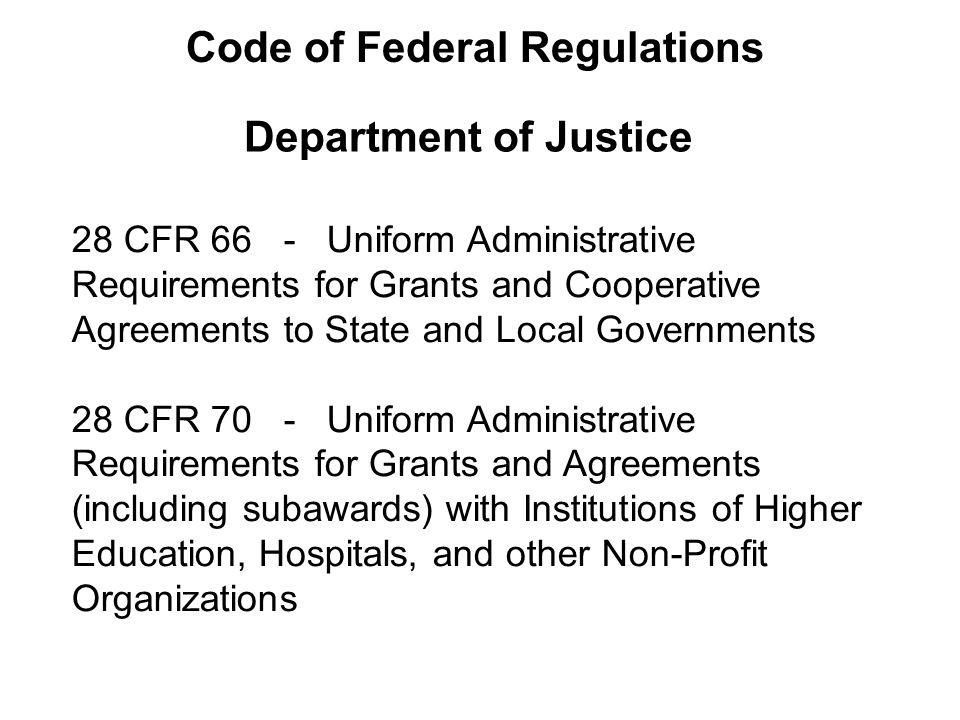 Department of Justice 28 CFR 66 - Uniform Administrative Requirements for Grants and Cooperative Agreements to State and Local Governments 28 CFR 70 - Uniform Administrative Requirements for Grants and Agreements (including subawards) with Institutions of Higher Education, Hospitals, and other Non-Profit Organizations Code of Federal Regulations