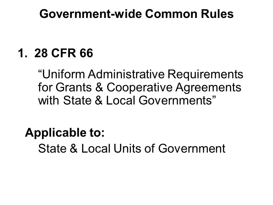 """1. 28 CFR 66 """"Uniform Administrative Requirements for Grants & Cooperative Agreements with State & Local Governments"""" Applicable to: State & Local Uni"""