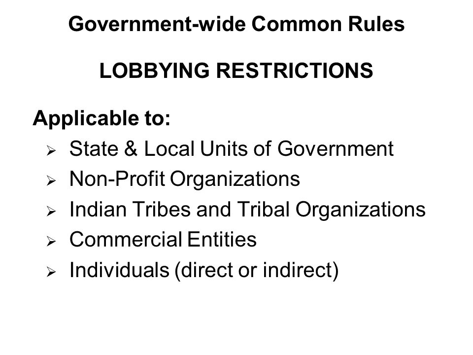 Applicable to:  State & Local Units of Government  Non-Profit Organizations  Indian Tribes and Tribal Organizations  Commercial Entities  Individuals (direct or indirect) LOBBYING RESTRICTIONS Government-wide Common Rules