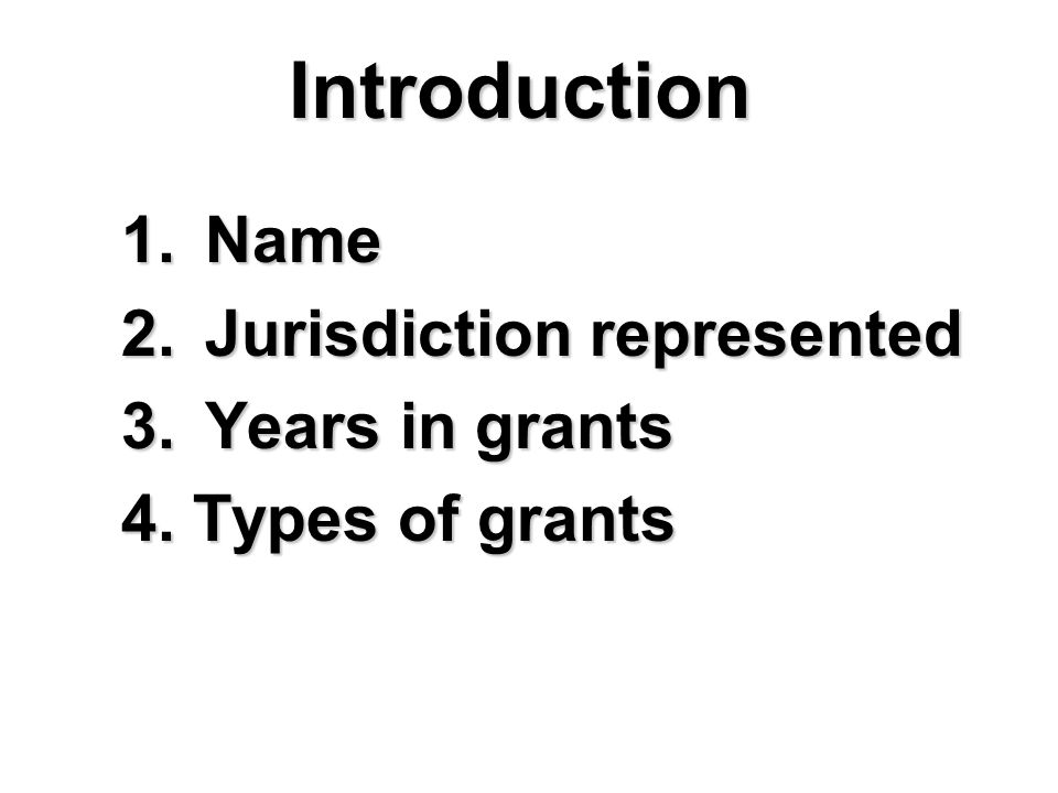 Introduction 1. Name 2. Jurisdiction represented 3. Years in grants 4. Types of grants