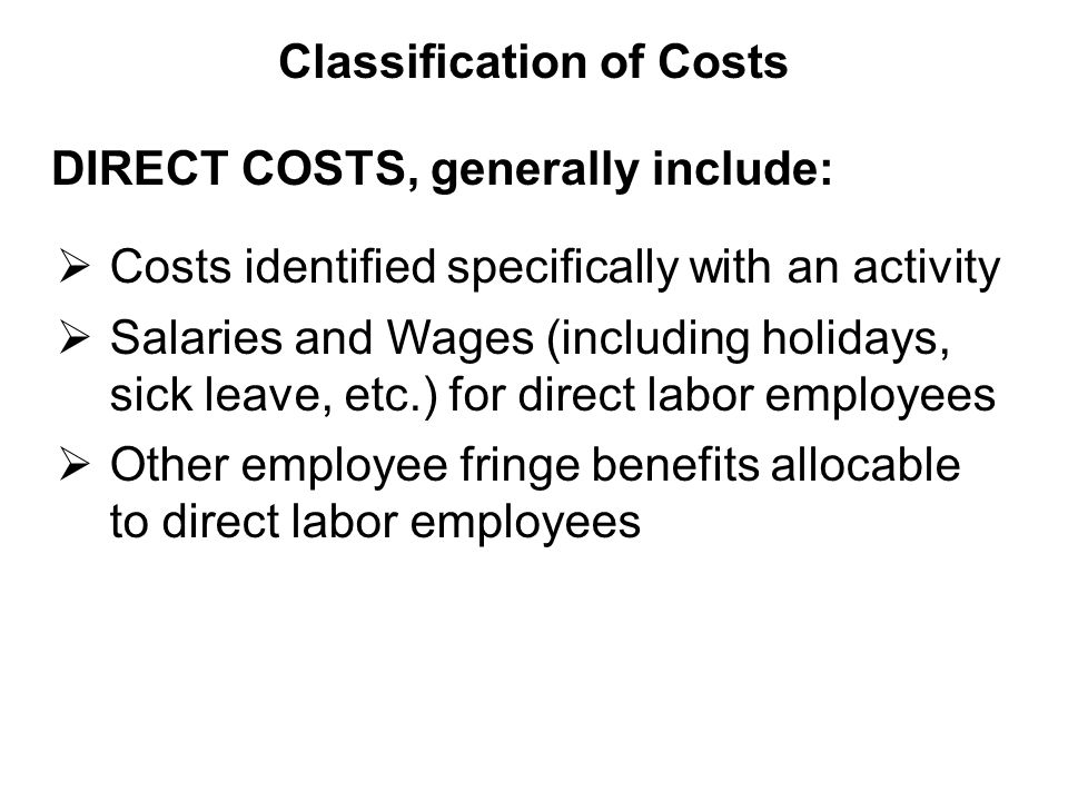 DIRECT COSTS, generally include:  Costs identified specifically with an activity  Salaries and Wages (including holidays, sick leave, etc.) for direct labor employees  Other employee fringe benefits allocable to direct labor employees Classification of Costs
