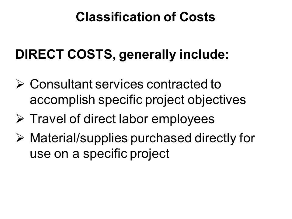 DIRECT COSTS, generally include:  Consultant services contracted to accomplish specific project objectives  Travel of direct labor employees  Material/supplies purchased directly for use on a specific project Classification of Costs