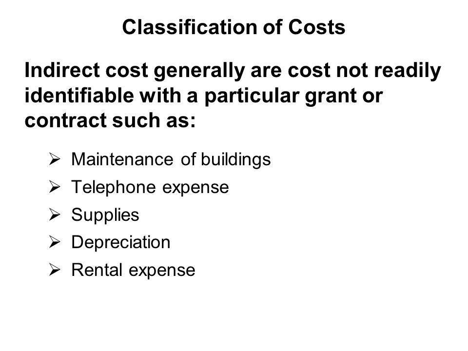Indirect cost generally are cost not readily identifiable with a particular grant or contract such as:  Maintenance of buildings  Telephone expense  Supplies  Depreciation  Rental expense Classification of Costs