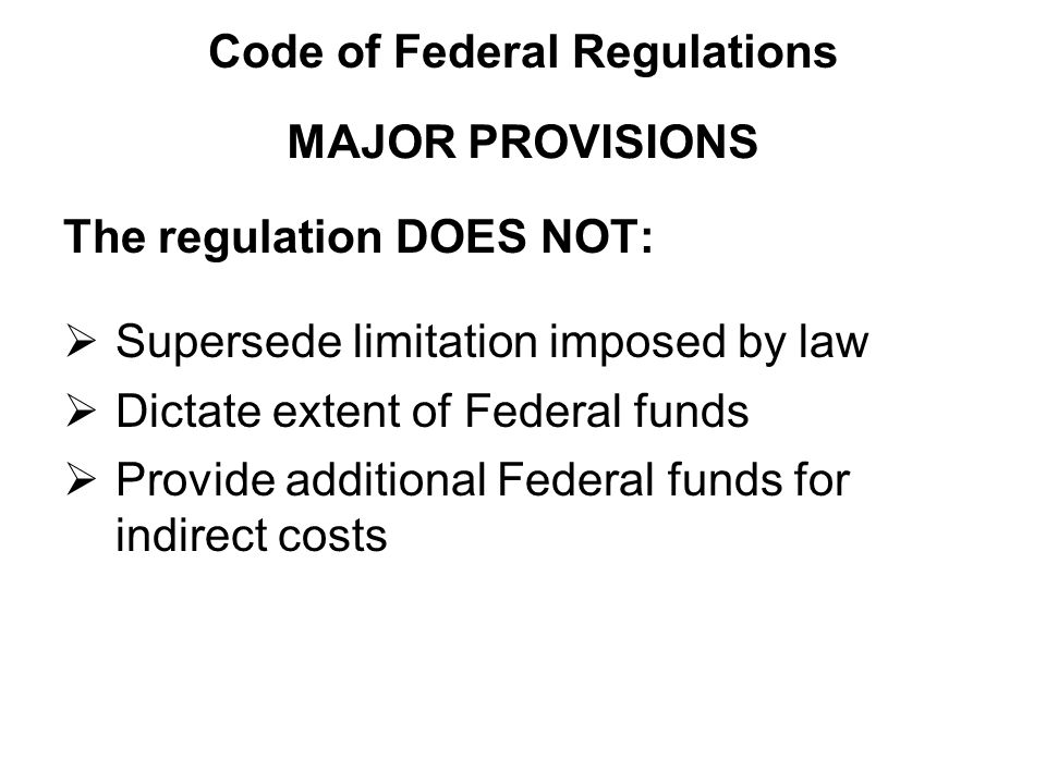 The regulation DOES NOT:  Supersede limitation imposed by law  Dictate extent of Federal funds  Provide additional Federal funds for indirect costs MAJOR PROVISIONS Code of Federal Regulations
