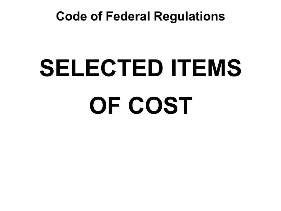SELECTED ITEMS OF COST Code of Federal Regulations