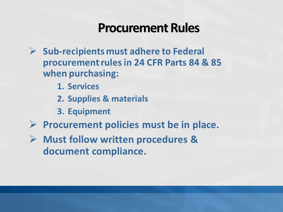 Procurement Rules  Sub-recipients must adhere to Federal procurement rules in 24 CFR Parts 84 & 85 when purchasing: 1.Services 2.Supplies & materials