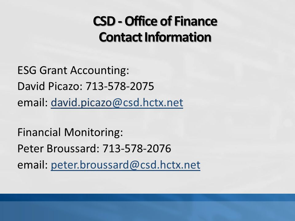 CSD - Office of Finance Contact Information ESG Grant Accounting: David Picazo: 713-578-2075 email: david.picazo@csd.hctx.net@csd.hctx.net Financial M