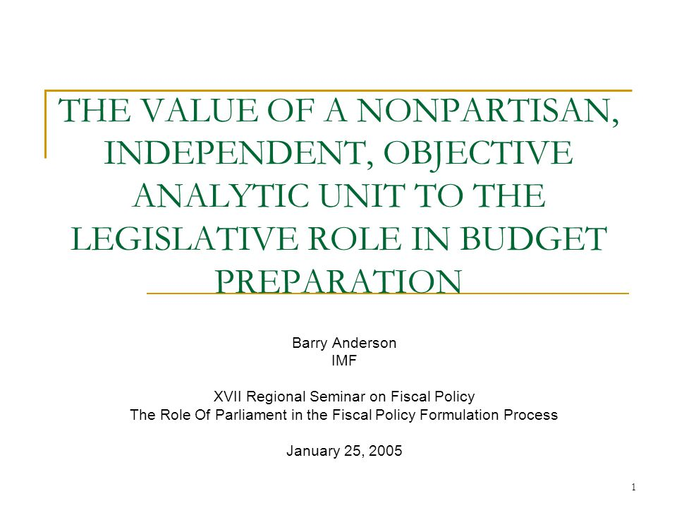 1 THE VALUE OF A NONPARTISAN, INDEPENDENT, OBJECTIVE ANALYTIC UNIT TO THE LEGISLATIVE ROLE IN BUDGET PREPARATION Barry Anderson IMF XVII Regional Seminar on Fiscal Policy The Role Of Parliament in the Fiscal Policy Formulation Process January 25, 2005
