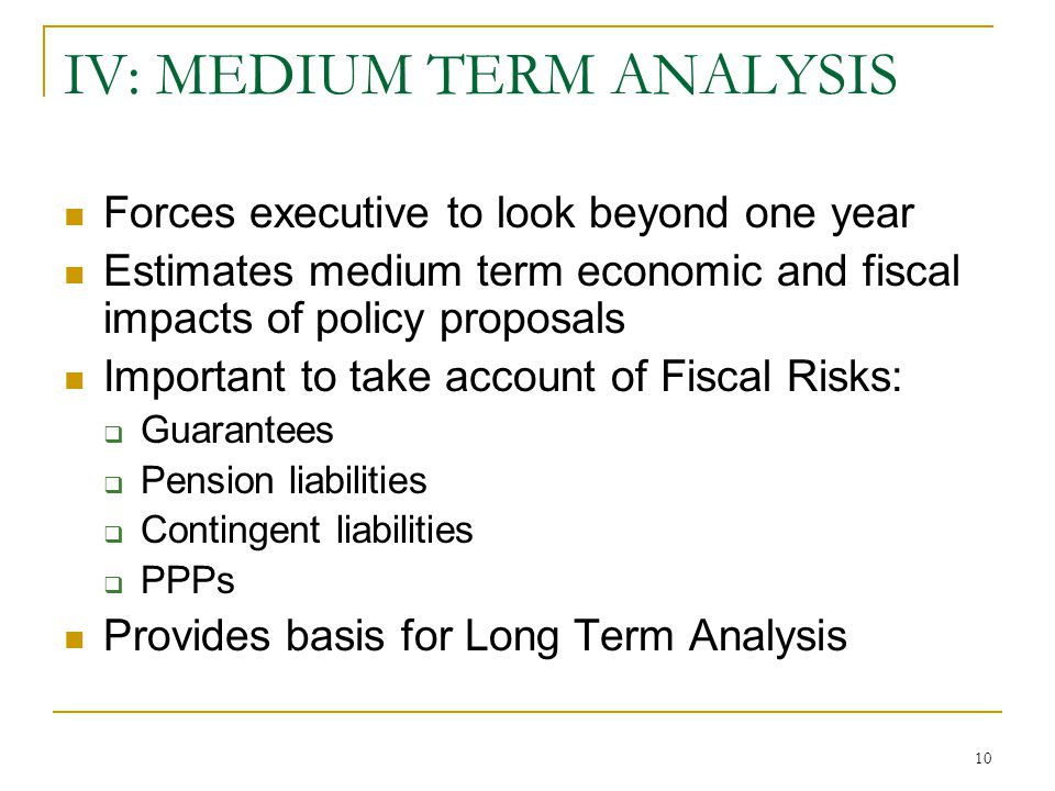 10 IV: MEDIUM TERM ANALYSIS Forces executive to look beyond one year Estimates medium term economic and fiscal impacts of policy proposals Important to take account of Fiscal Risks:  Guarantees  Pension liabilities  Contingent liabilities  PPPs Provides basis for Long Term Analysis