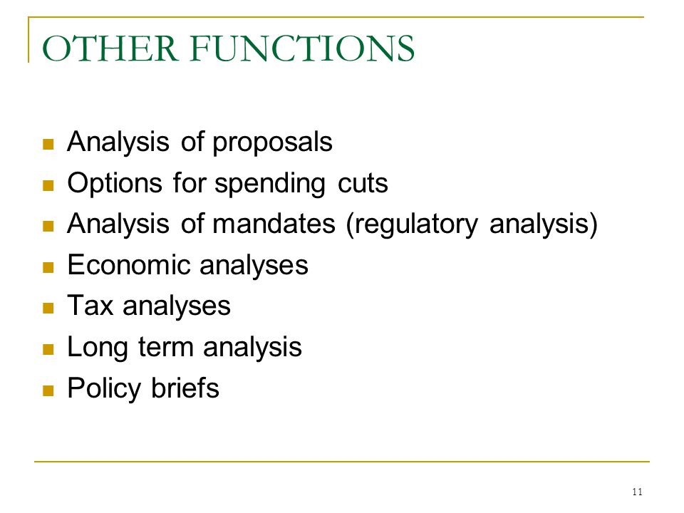 11 OTHER FUNCTIONS Analysis of proposals Options for spending cuts Analysis of mandates (regulatory analysis) Economic analyses Tax analyses Long term analysis Policy briefs