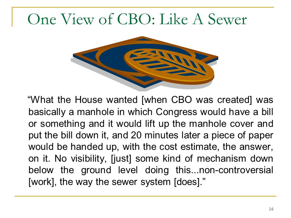 16 One View of CBO: Like A Sewer What the House wanted [when CBO was created] was basically a manhole in which Congress would have a bill or something and it would lift up the manhole cover and put the bill down it, and 20 minutes later a piece of paper would be handed up, with the cost estimate, the answer, on it.