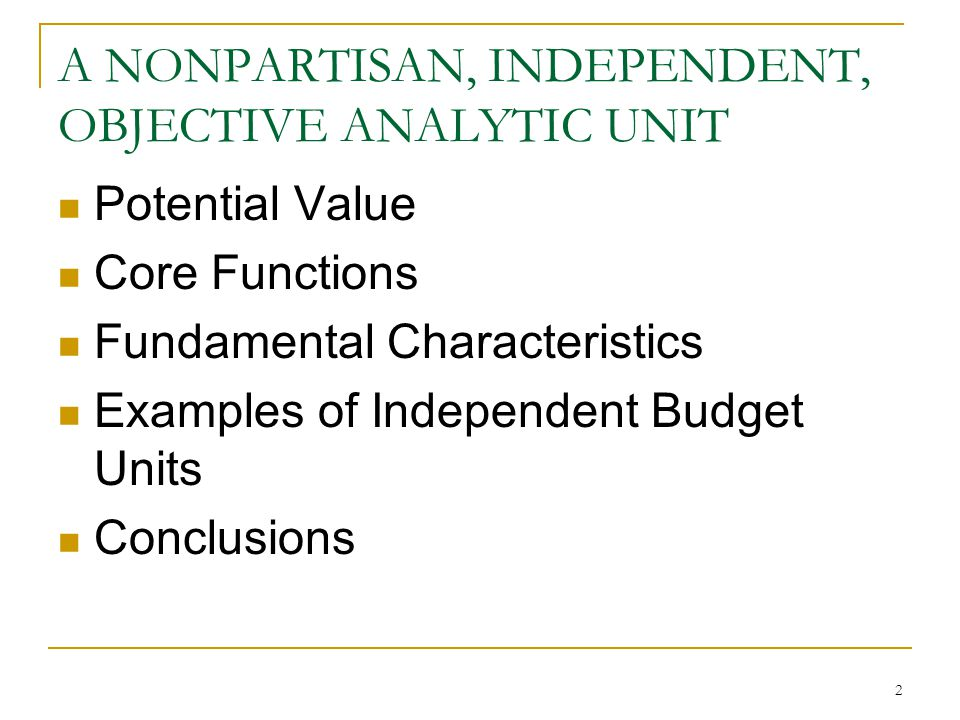 2 A NONPARTISAN, INDEPENDENT, OBJECTIVE ANALYTIC UNIT Potential Value Core Functions Fundamental Characteristics Examples of Independent Budget Units Conclusions