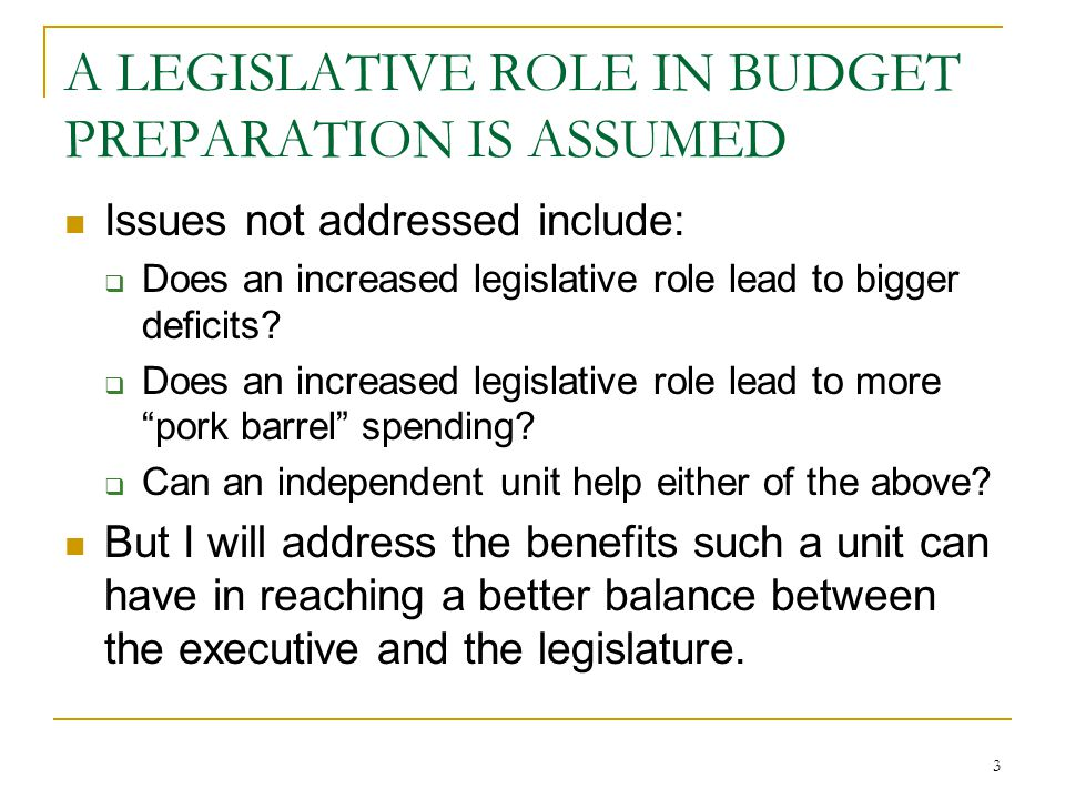3 A LEGISLATIVE ROLE IN BUDGET PREPARATION IS ASSUMED Issues not addressed include:  Does an increased legislative role lead to bigger deficits.