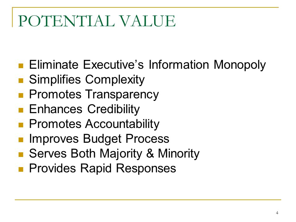 4 POTENTIAL VALUE Eliminate Executive's Information Monopoly Simplifies Complexity Promotes Transparency Enhances Credibility Promotes Accountability Improves Budget Process Serves Both Majority & Minority Provides Rapid Responses