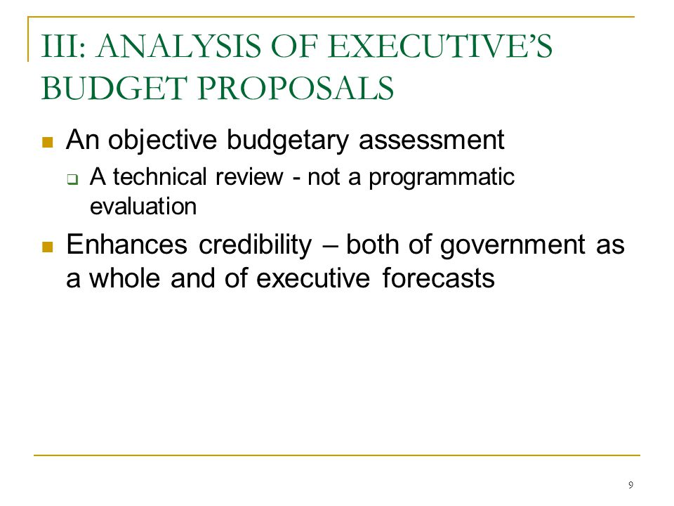 9 III: ANALYSIS OF EXECUTIVE'S BUDGET PROPOSALS An objective budgetary assessment  A technical review - not a programmatic evaluation Enhances credibility – both of government as a whole and of executive forecasts