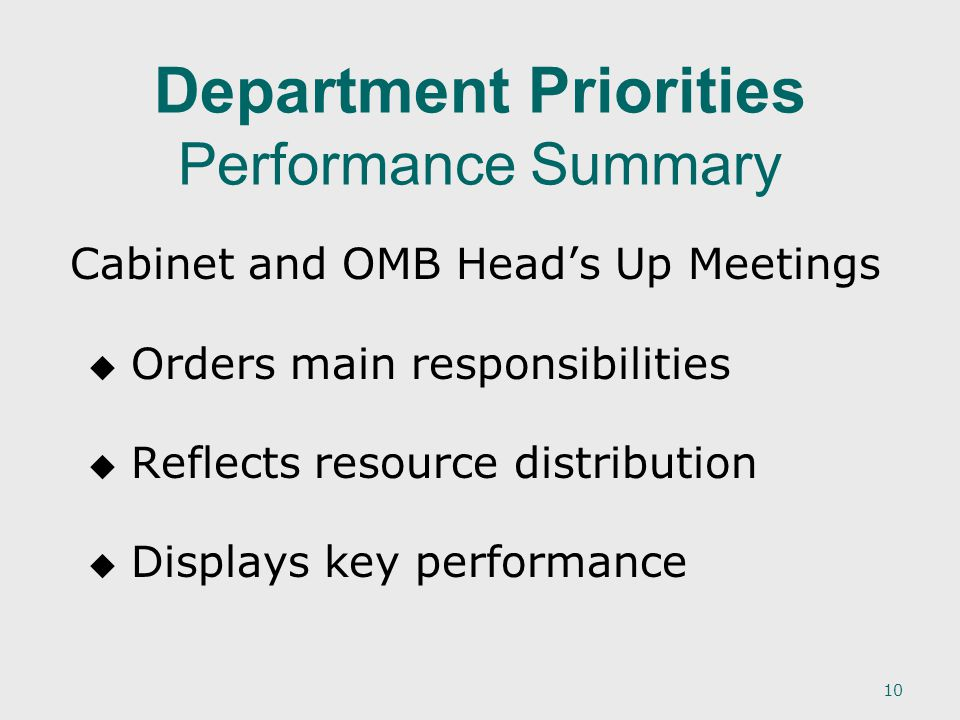 10 Department Priorities Performance Summary Cabinet and OMB Head's Up Meetings   Orders main responsibilities   Reflects resource distribution   Displays key performance