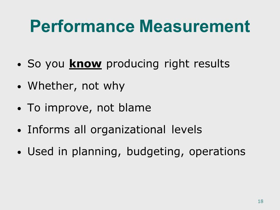18 So you know producing right results Whether, not why To improve, not blame Informs all organizational levels Used in planning, budgeting, operations Performance Measurement