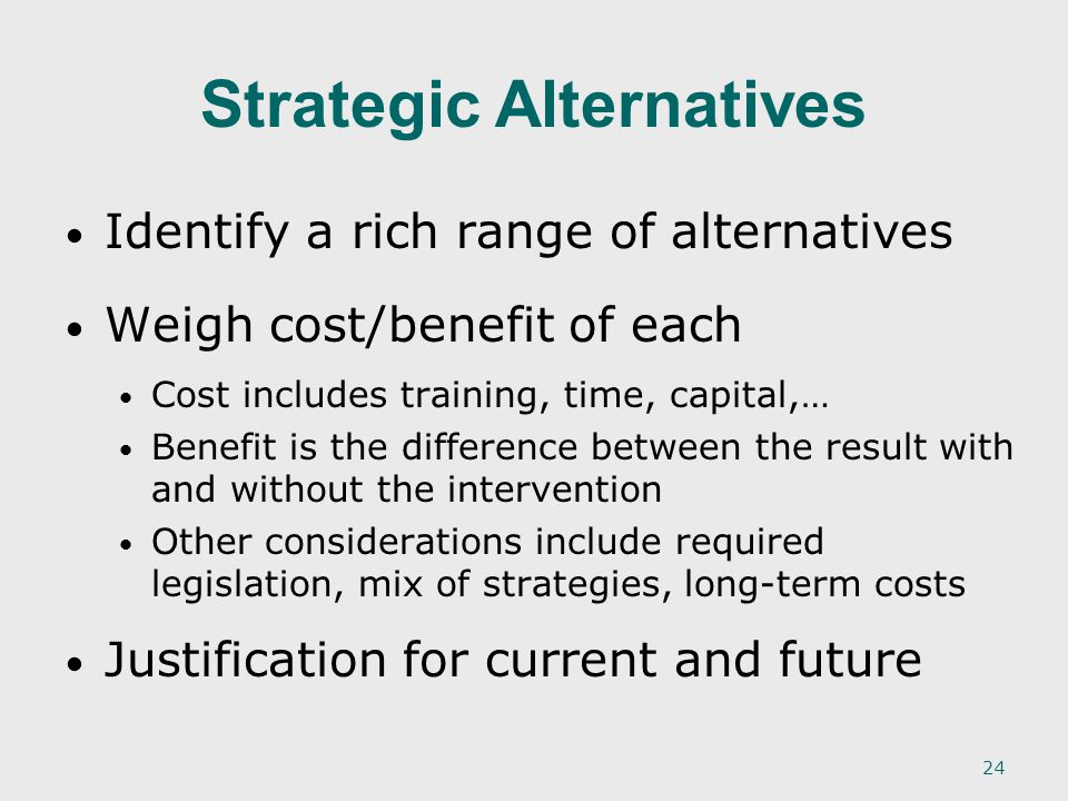 24 Identify a rich range of alternatives Weigh cost/benefit of each Cost includes training, time, capital,… Benefit is the difference between the result with and without the intervention Other considerations include required legislation, mix of strategies, long-term costs Justification for current and future Strategic Alternatives