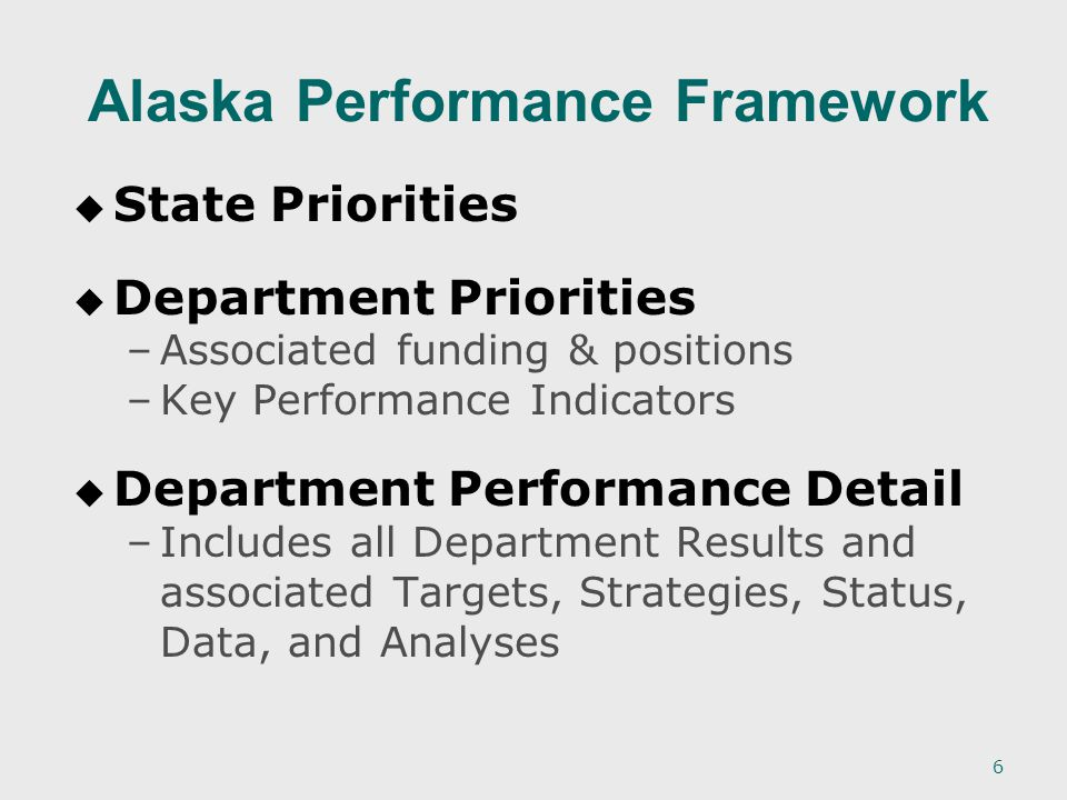6 Alaska Performance Framework   State Priorities   Department Priorities – –Associated funding & positions – –Key Performance Indicators   Department Performance Detail – –Includes all Department Results and associated Targets, Strategies, Status, Data, and Analyses