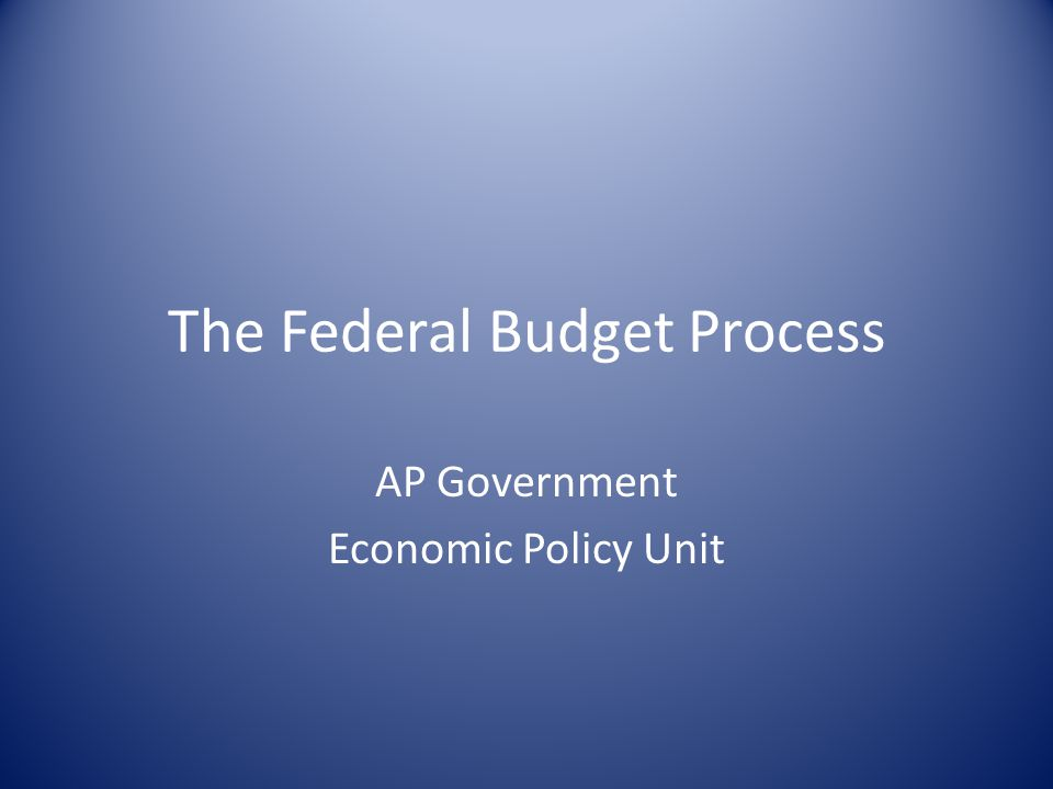 The Federal Budget Process AP Government Economic Policy Unit