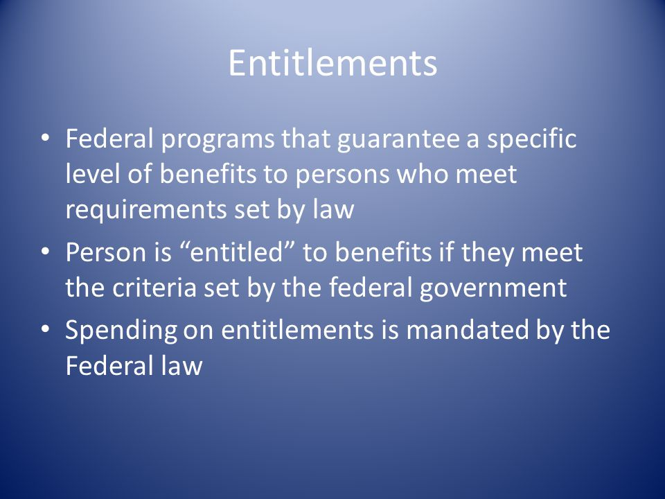 Entitlements Federal programs that guarantee a specific level of benefits to persons who meet requirements set by law Person is entitled to benefits if they meet the criteria set by the federal government Spending on entitlements is mandated by the Federal law