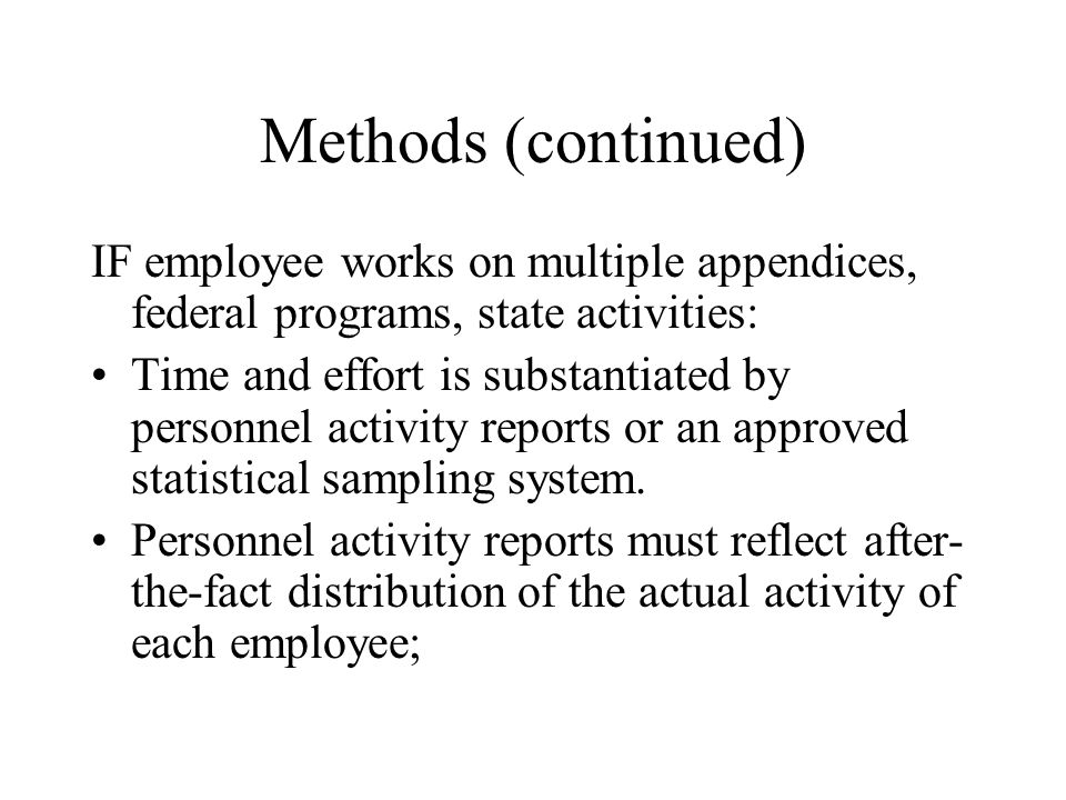 Methods (continued) IF employee works on multiple appendices, federal programs, state activities: Time and effort is substantiated by personnel activity reports or an approved statistical sampling system.