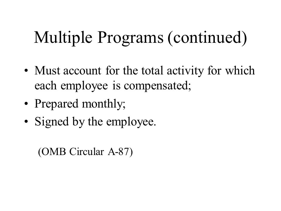 Multiple Programs (continued) Must account for the total activity for which each employee is compensated; Prepared monthly; Signed by the employee.