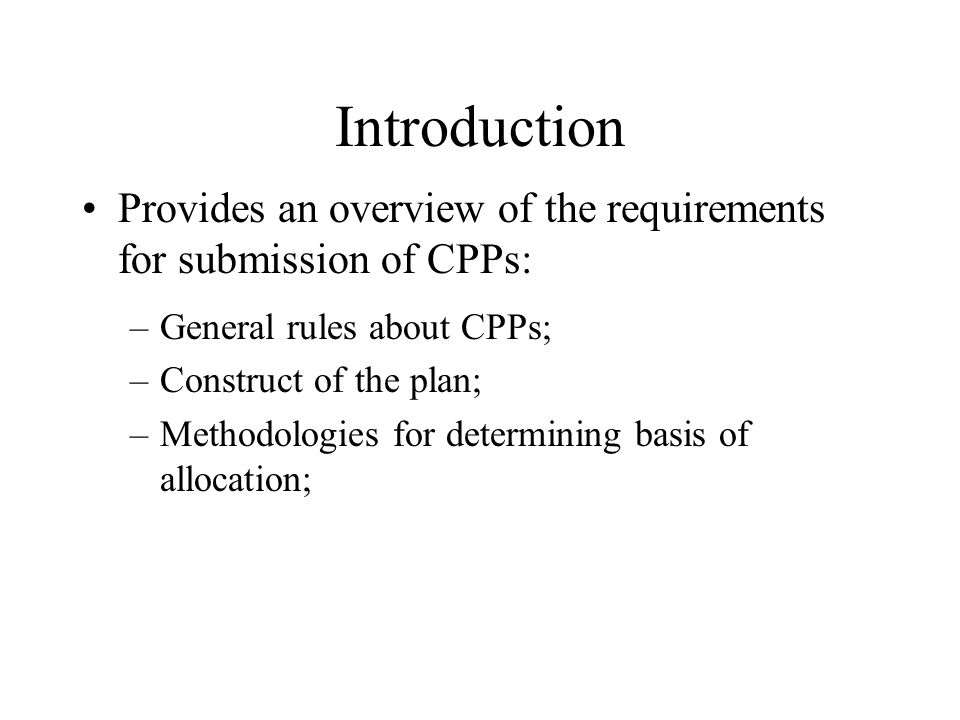 Introduction Provides an overview of the requirements for submission of CPPs: –General rules about CPPs; –Construct of the plan; –Methodologies for determining basis of allocation;