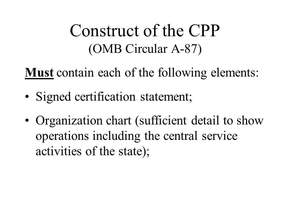 Construct of the CPP (OMB Circular A-87) Must contain each of the following elements: Signed certification statement; Organization chart (sufficient detail to show operations including the central service activities of the state);