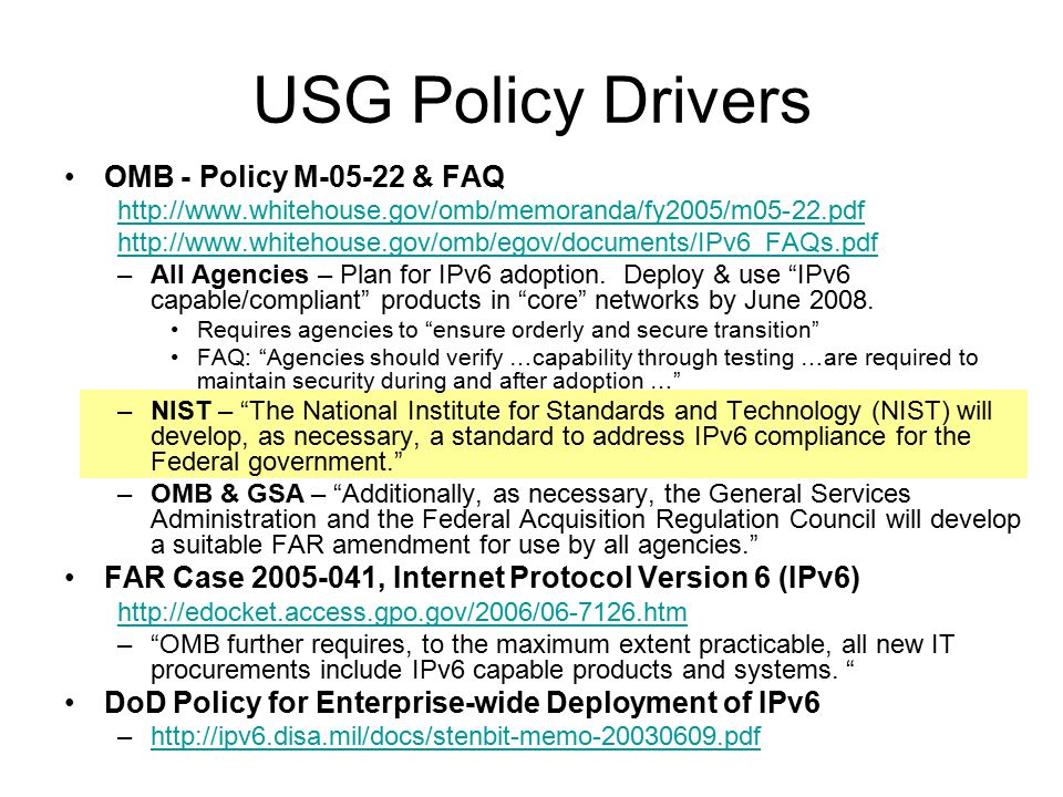 USG Policy Drivers OMB - Policy M-05-22 & FAQ http://www.whitehouse.gov/omb/memoranda/fy2005/m05-22.pdf http://www.whitehouse.gov/omb/egov/documents/IPv6_FAQs.pdf –All Agencies – Plan for IPv6 adoption.