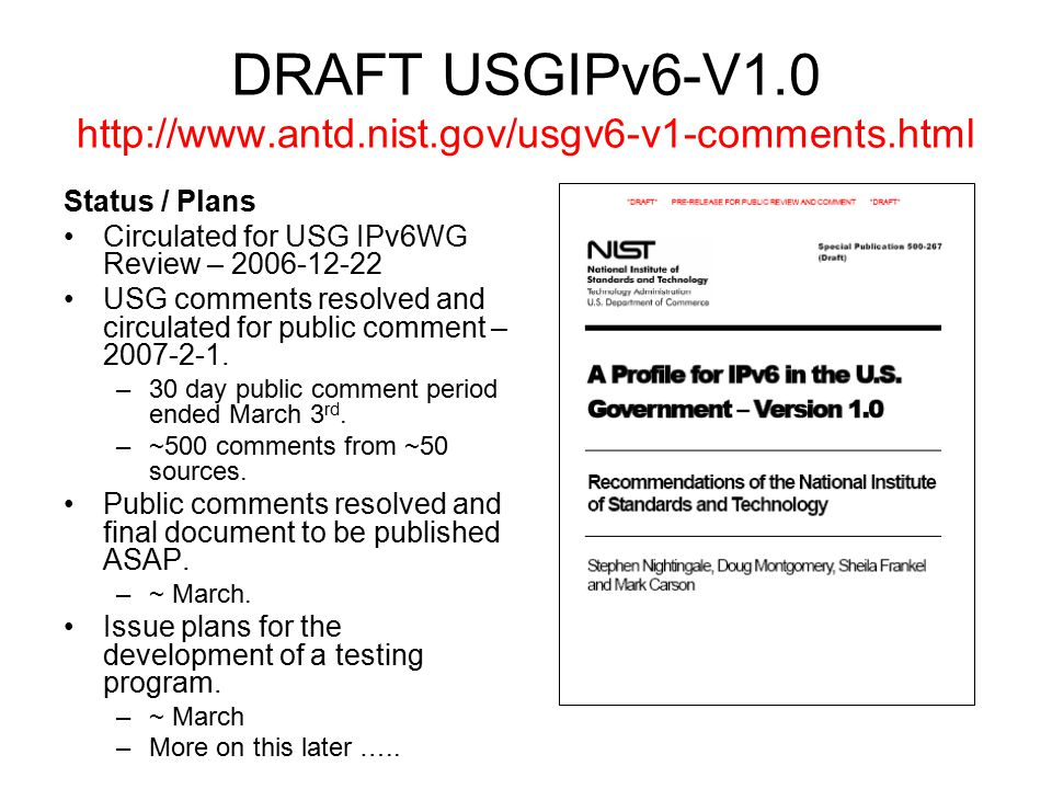 DRAFT USGIPv6-V1.0 http://www.antd.nist.gov/usgv6-v1-comments.html Status / Plans Circulated for USG IPv6WG Review – 2006-12-22 USG comments resolved and circulated for public comment – 2007-2-1.