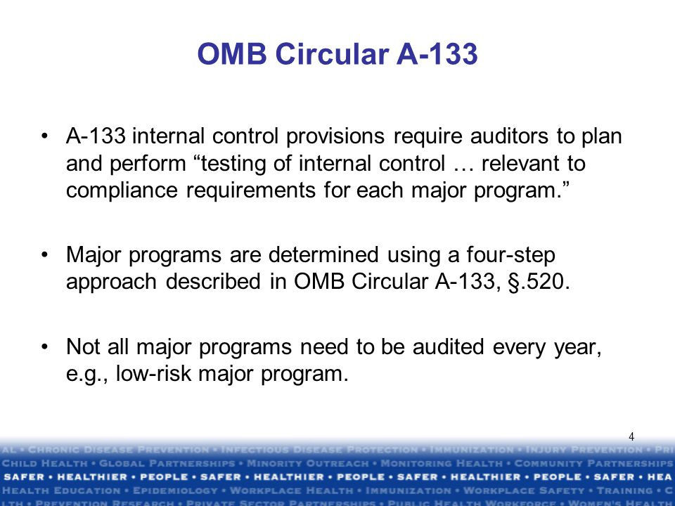 4 OMB Circular A-133 A-133 internal control provisions require auditors to plan and perform testing of internal control … relevant to compliance requirements for each major program. Major programs are determined using a four-step approach described in OMB Circular A-133, §.520.