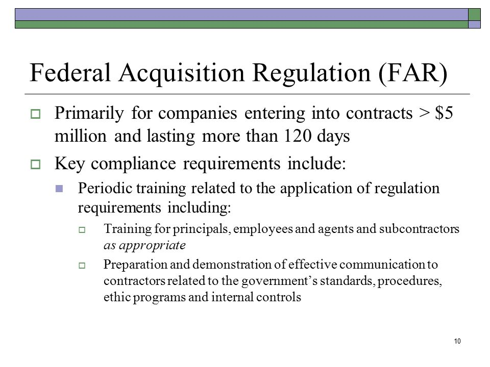 10 Federal Acquisition Regulation (FAR)  Primarily for companies entering into contracts > $5 million and lasting more than 120 days  Key compliance