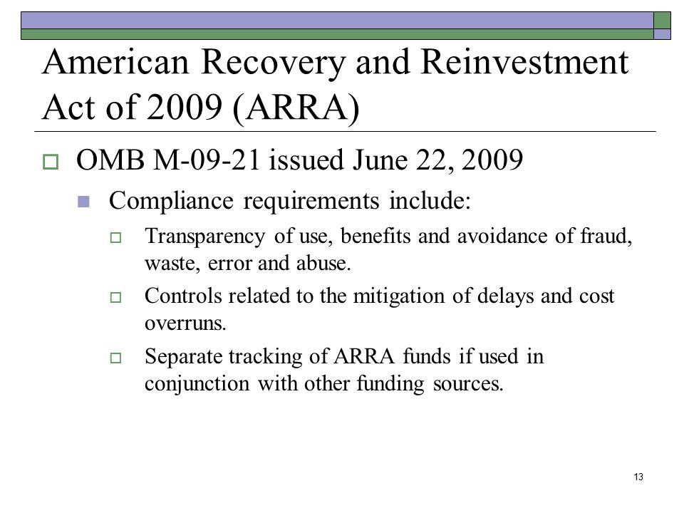 13 American Recovery and Reinvestment Act of 2009 (ARRA)  OMB M-09-21 issued June 22, 2009 Compliance requirements include:  Transparency of use, be