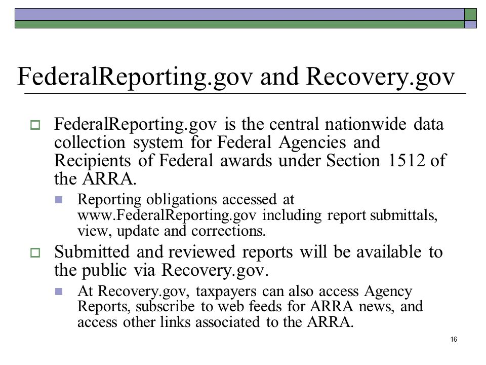 16 FederalReporting.gov and Recovery.gov  FederalReporting.gov is the central nationwide data collection system for Federal Agencies and Recipients o
