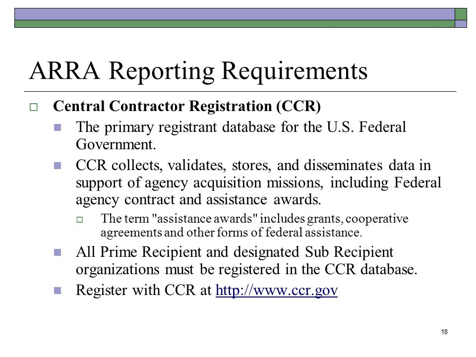18 ARRA Reporting Requirements  Central Contractor Registration (CCR) The primary registrant database for the U.S. Federal Government. CCR collects,