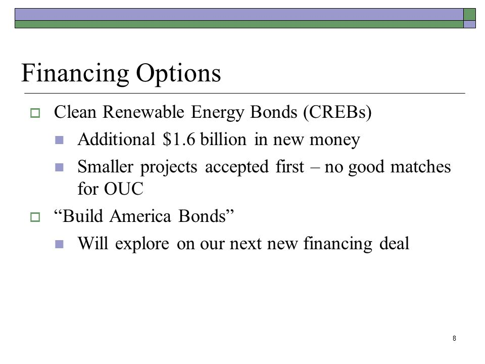 "8  Clean Renewable Energy Bonds (CREBs) Additional $1.6 billion in new money Smaller projects accepted first – no good matches for OUC  ""Build Ameri"