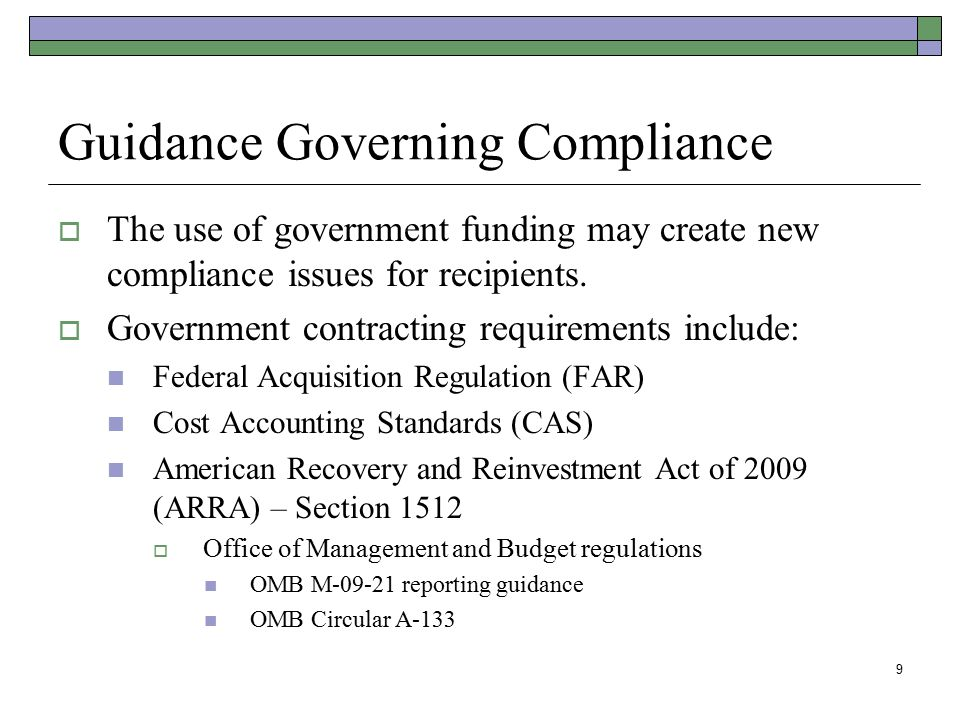 9 Guidance Governing Compliance  The use of government funding may create new compliance issues for recipients.  Government contracting requirements