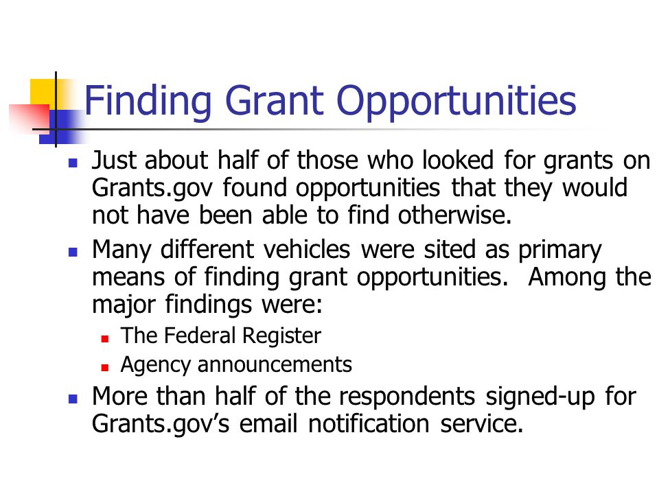 Finding Grant Opportunities Just about half of those who looked for grants on Grants.gov found opportunities that they would not have been able to find otherwise.
